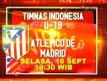 TIMNAS U-19 VS ATLETICO DE MADRID Selasa 16-9-2014 Jam 19.30 WIB